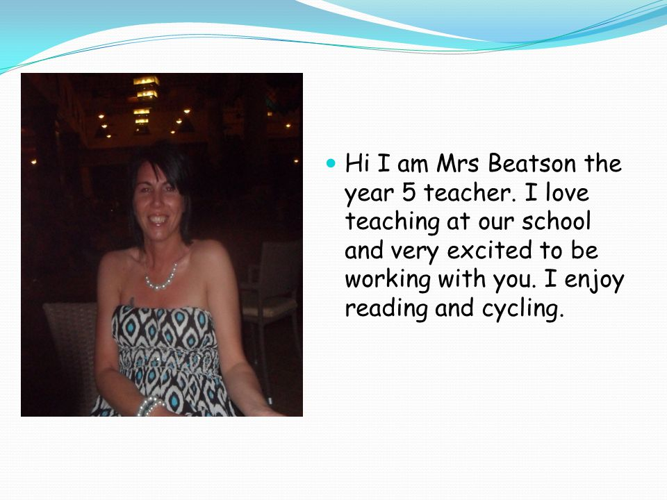 Hi I am Mrs Beatson the year 5 teacher.