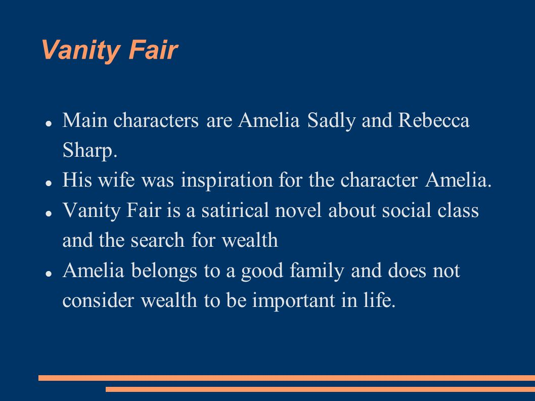 Vanity Fair Main characters are Amelia Sadly and Rebecca Sharp. His wife was inspiration for the character Amelia. Vanity Fair is a satirical novel ab