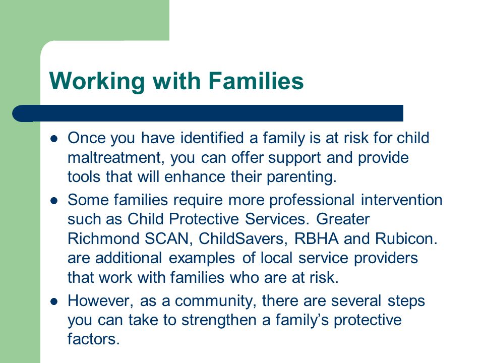 Working with Families Once you have identified a family is at risk for child maltreatment, you can offer support and provide tools that will enhance their parenting.