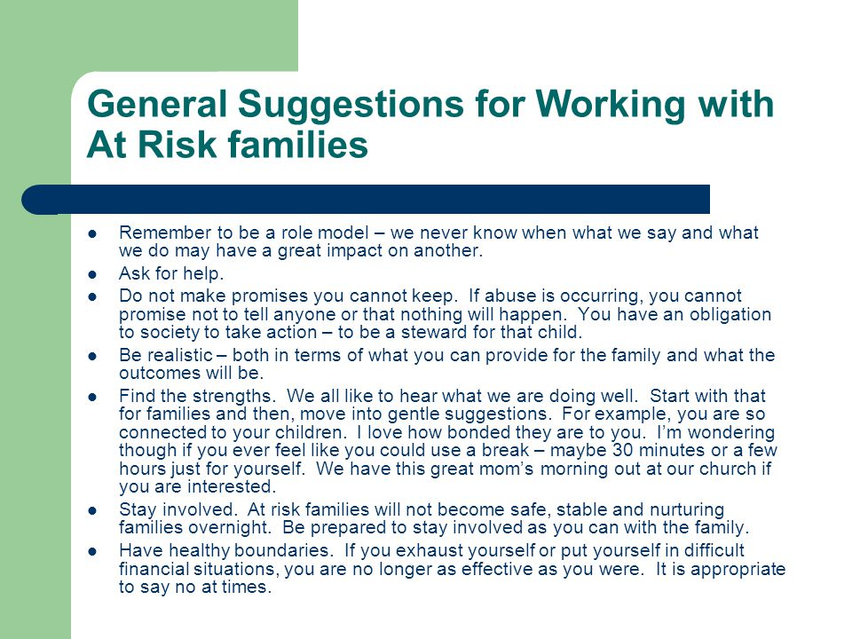 General Suggestions for Working with At Risk families Remember to be a role model – we never know when what we say and what we do may have a great impact on another.