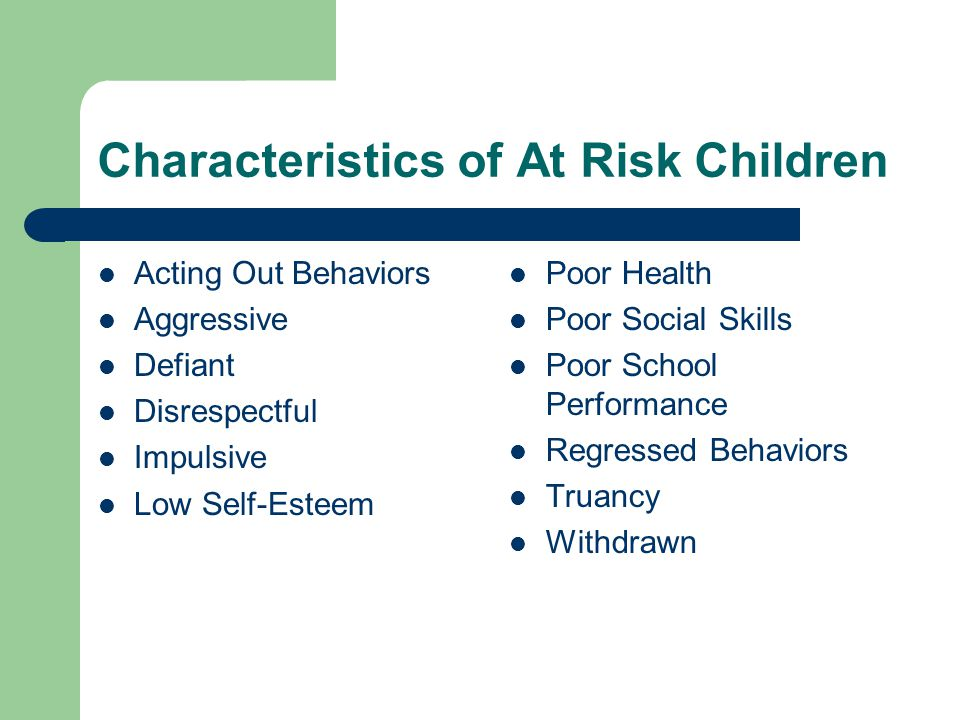 Characteristics of At Risk Children Acting Out Behaviors Aggressive Defiant Disrespectful Impulsive Low Self-Esteem Poor Health Poor Social Skills Poor School Performance Regressed Behaviors Truancy Withdrawn