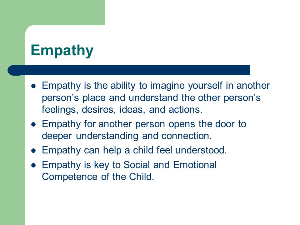 Empathy Empathy is the ability to imagine yourself in another person's place and understand the other person's feelings, desires, ideas, and actions.
