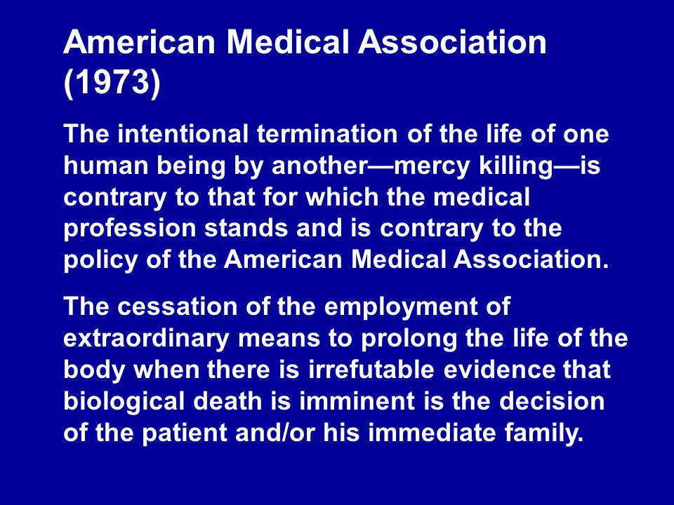 American Medical Association (1973) The intentional termination of the life of one human being by another—mercy killing—is contrary to that for which the medical profession stands and is contrary to the policy of the American Medical Association.