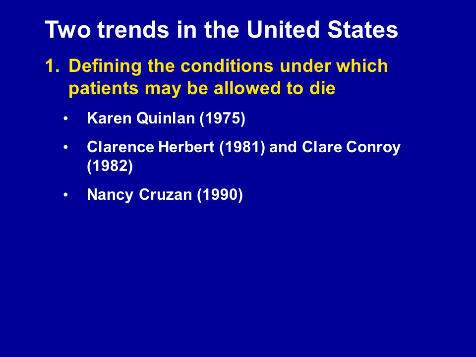 Two trends in the United States 1.Defining the conditions under which patients may be allowed to die Karen Quinlan (1975) Clarence Herbert (1981) and Clare Conroy (1982) Nancy Cruzan (1990)