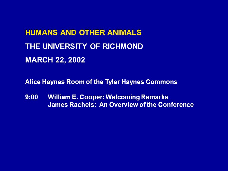 HUMANS AND OTHER ANIMALS THE UNIVERSITY OF RICHMOND MARCH 22, 2002 Alice Haynes Room of the Tyler Haynes Commons 9:00William E.