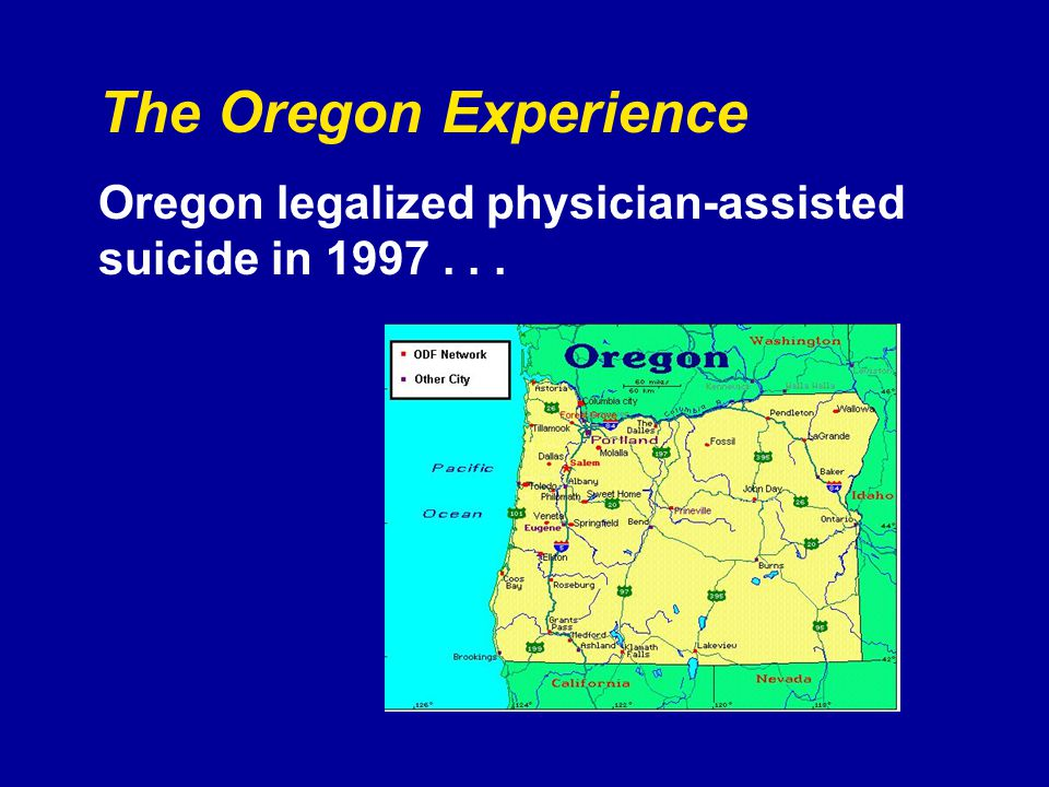 The Oregon Experience Oregon legalized physician-assisted suicide in 1997...