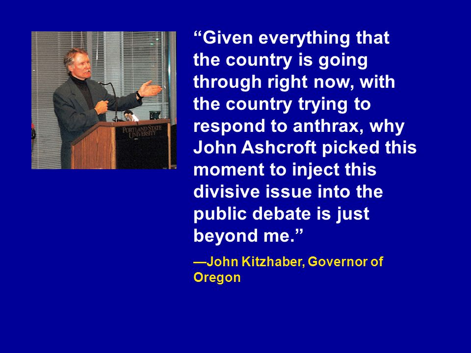 Given everything that the country is going through right now, with the country trying to respond to anthrax, why John Ashcroft picked this moment to inject this divisive issue into the public debate is just beyond me. —John Kitzhaber, Governor of Oregon