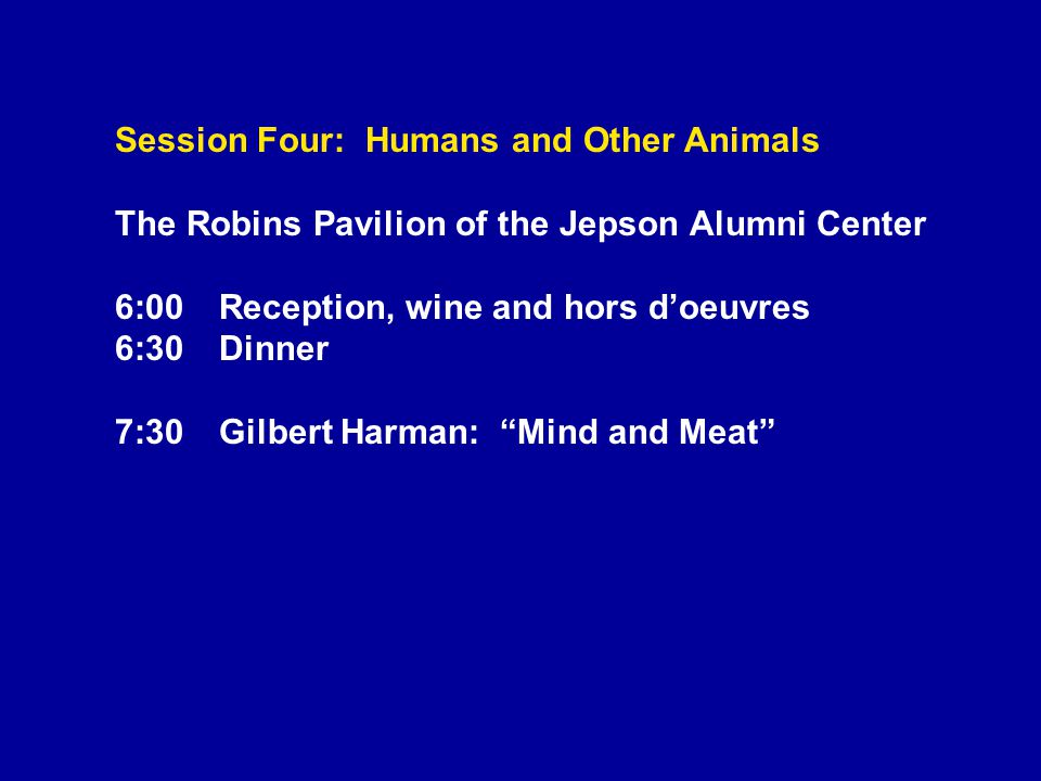 Session Four: Humans and Other Animals The Robins Pavilion of the Jepson Alumni Center 6:00Reception, wine and hors d'oeuvres 6:30Dinner 7:30Gilbert Harman: Mind and Meat