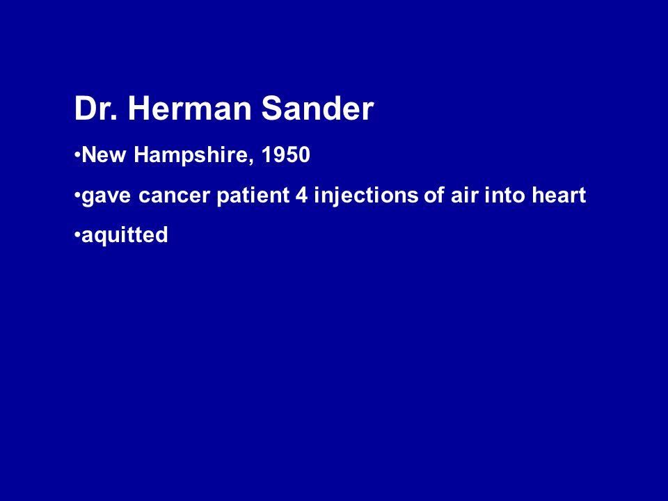Dr. Herman Sander New Hampshire, 1950 gave cancer patient 4 injections of air into heart aquitted