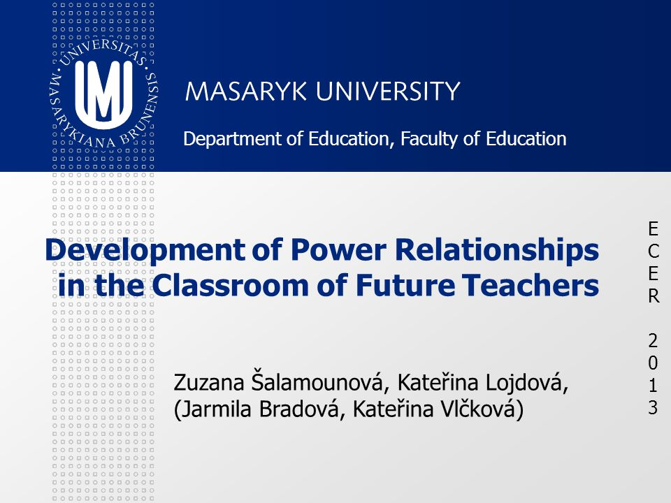 Development of Power Relationships in the Classroom of Future Teachers Zuzana Šalamounová, Kateřina Lojdová, (Jarmila Bradová, Kateřina Vlčková) ECER 2013ECER 2013 Department of Education, Faculty of Education