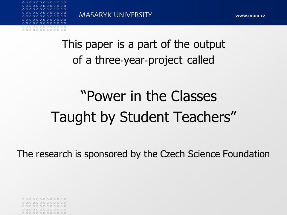 This paper is a part of the output of a three ‐ year ‐ project called Power in the Classes Taught by Student Teachers The research is sponsored by the Czech Science Foundation