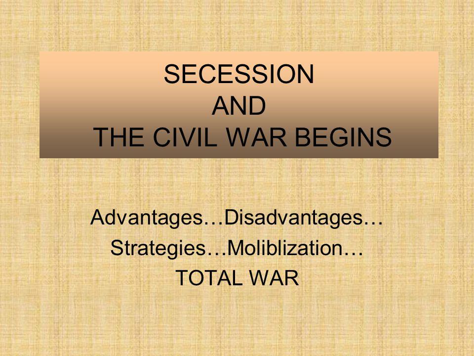 SECESSION AND THE CIVIL WAR BEGINS Advantages…Disadvantages… Strategies…Moliblization… TOTAL WAR