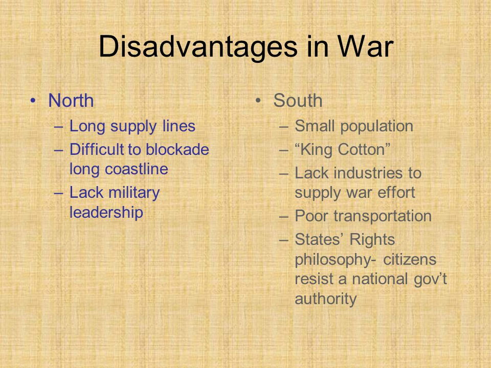 Disadvantages in War North –Long supply lines –Difficult to blockade long coastline –Lack military leadership South –Small population – King Cotton –Lack industries to supply war effort –Poor transportation –States' Rights philosophy- citizens resist a national gov't authority