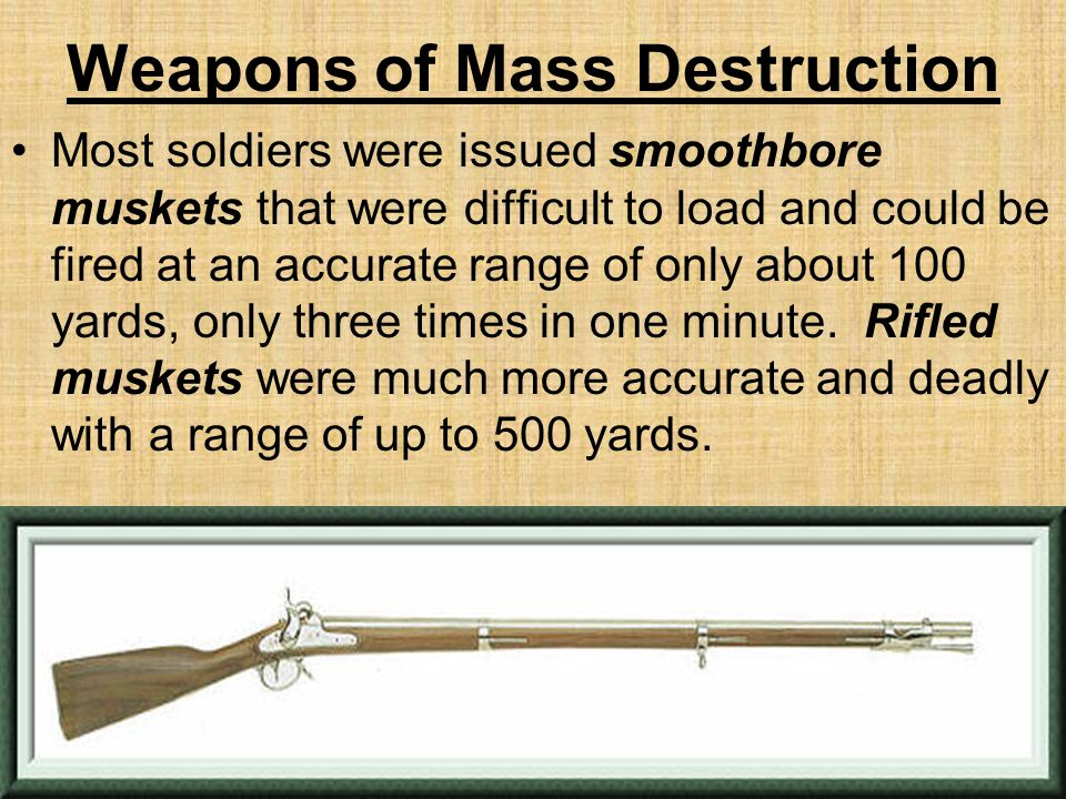 Weapons of Mass Destruction Most soldiers were issued smoothbore muskets that were difficult to load and could be fired at an accurate range of only about 100 yards, only three times in one minute.