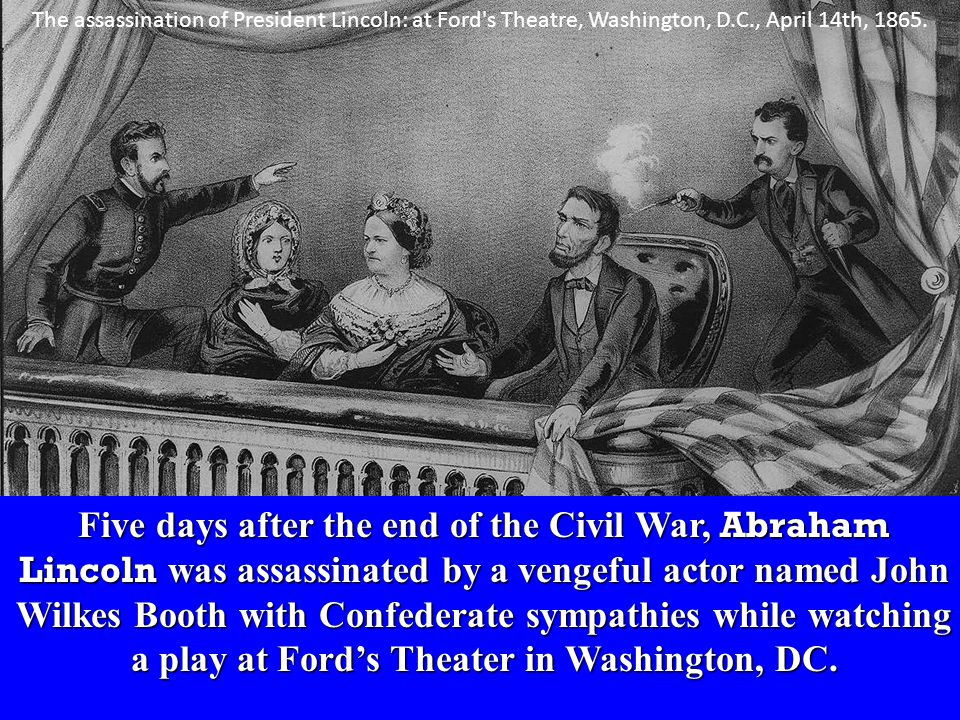 Five days after the end of the Civil War, Abraham Lincoln was assassinated by a vengeful actor named John Wilkes Booth with Confederate sympathies while watching a play at Ford's Theater in Washington, DC.