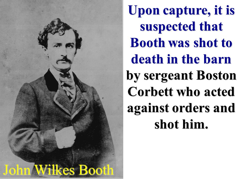 John Wilkes Booth Upon capture, it is suspected that Booth was shot to death in the barn by sergeant Boston Corbett who acted against orders and shot him.