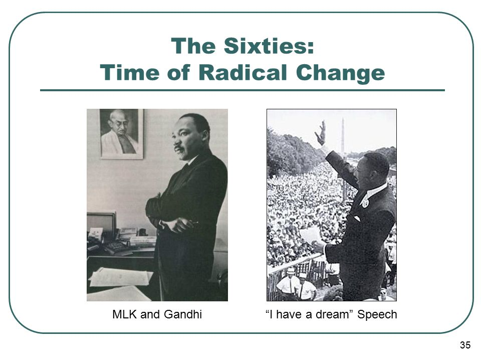 35 The Sixties: Time of Radical Change MLK and Gandhi I have a dream Speech