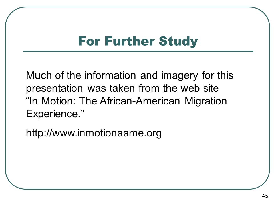 45 For Further Study Much of the information and imagery for this presentation was taken from the web site In Motion: The African-American Migration Experience. http://www.inmotionaame.org