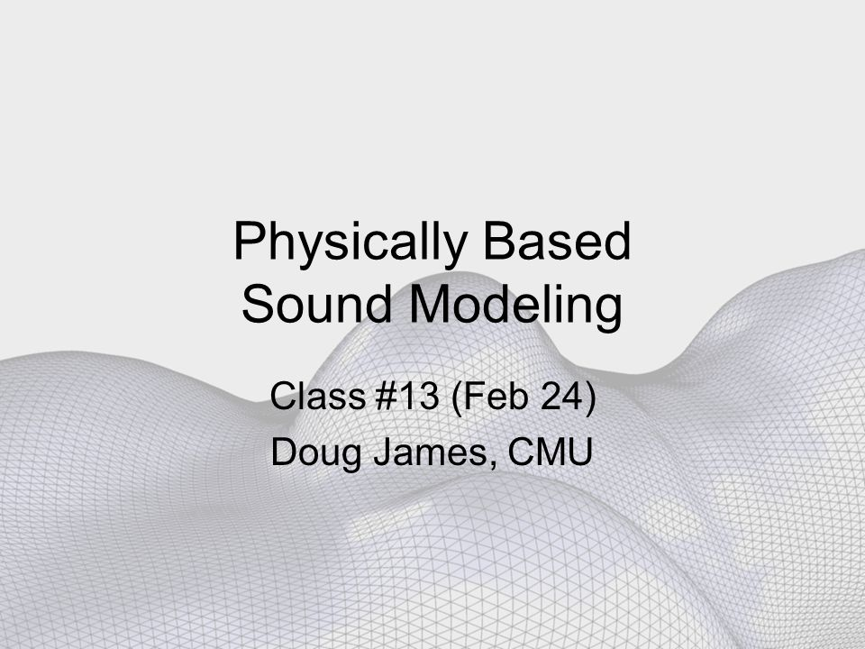Physically Based Sound Modeling Class #13 (Feb 24) Doug James, CMU