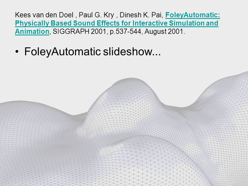 Kees van den Doel, Paul G. Kry, Dinesh K. Pai, FoleyAutomatic: Physically Based Sound Effects for Interactive Simulation and Animation, SIGGRAPH 2001,