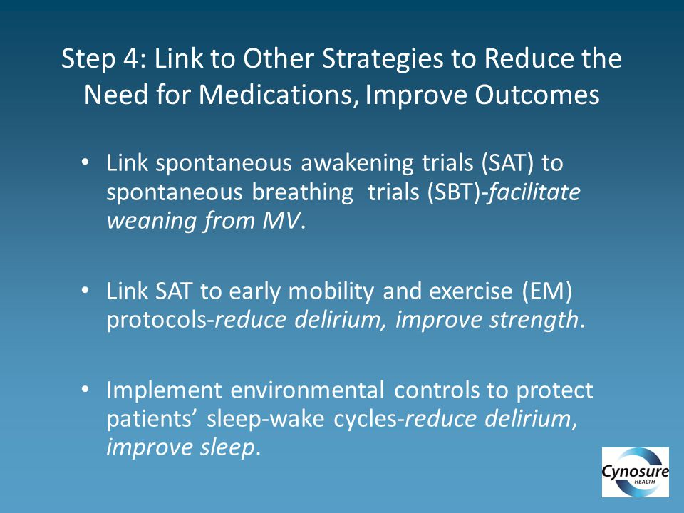 Step 4: Link to Other Strategies to Reduce the Need for Medications, Improve Outcomes Link spontaneous awakening trials (SAT) to spontaneous breathing trials (SBT)-facilitate weaning from MV.