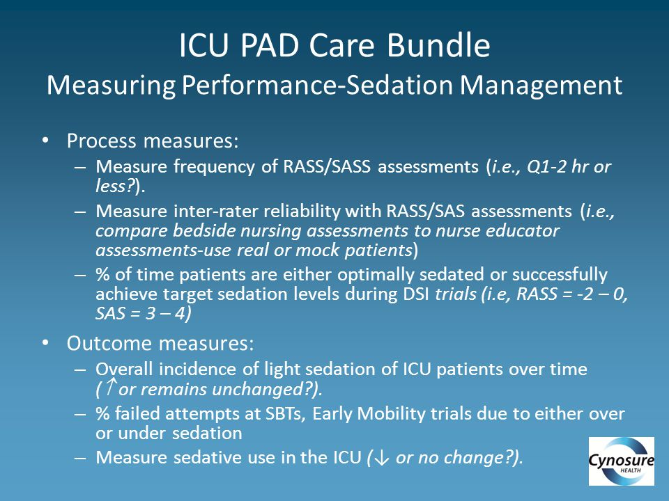 ICU PAD Care Bundle Measuring Performance-Sedation Management Process measures: – Measure frequency of RASS/SASS assessments (i.e., Q1-2 hr or less?).