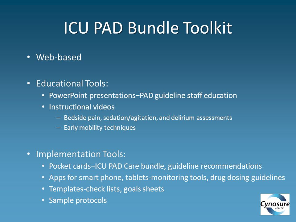 ICU PAD Bundle Toolkit Web-based Educational Tools: PowerPoint presentations−PAD guideline staff education Instructional videos – Bedside pain, sedation/agitation, and delirium assessments – Early mobility techniques Implementation Tools: Pocket cards−ICU PAD Care bundle, guideline recommendations Apps for smart phone, tablets-monitoring tools, drug dosing guidelines Templates-check lists, goals sheets Sample protocols