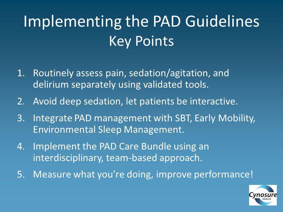 Implementing the PAD Guidelines Key Points 1.Routinely assess pain, sedation/agitation, and delirium separately using validated tools.