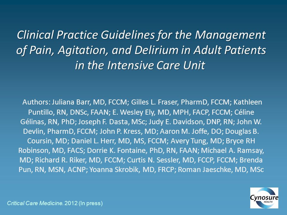 Clinical Practice Guidelines for the Management of Pain, Agitation, and Delirium in Adult Patients in the Intensive Care Unit Clinical Practice Guidelines for the Management of Pain, Agitation, and Delirium in Adult Patients in the Intensive Care Unit Authors: Juliana Barr, MD, FCCM; Gilles L.