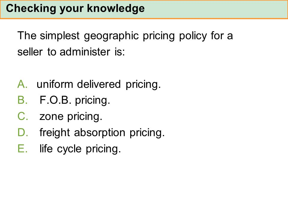 The simplest geographic pricing policy for a seller to administer is: A.uniform delivered pricing. B. F.O.B. pricing. C. zone pricing. D. freight abso
