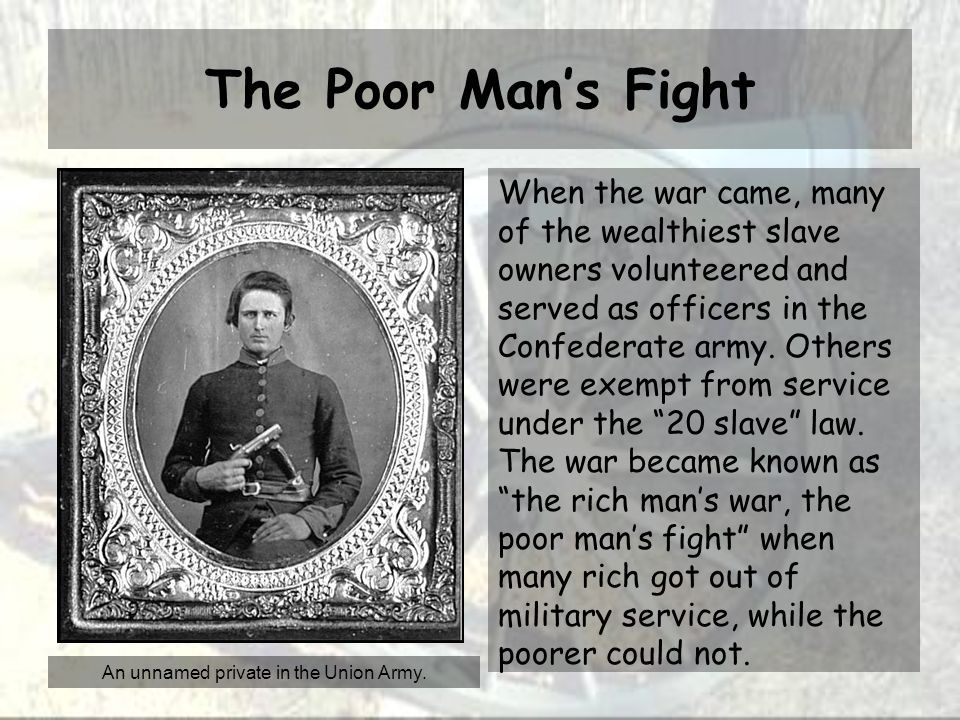 The Poor Man's Fight When the war came, many of the wealthiest slave owners volunteered and served as officers in the Confederate army.