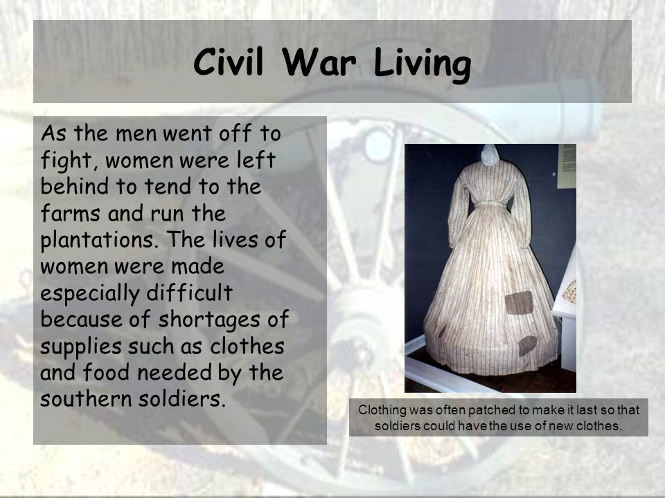 Civil War Living As the men went off to fight, women were left behind to tend to the farms and run the plantations.