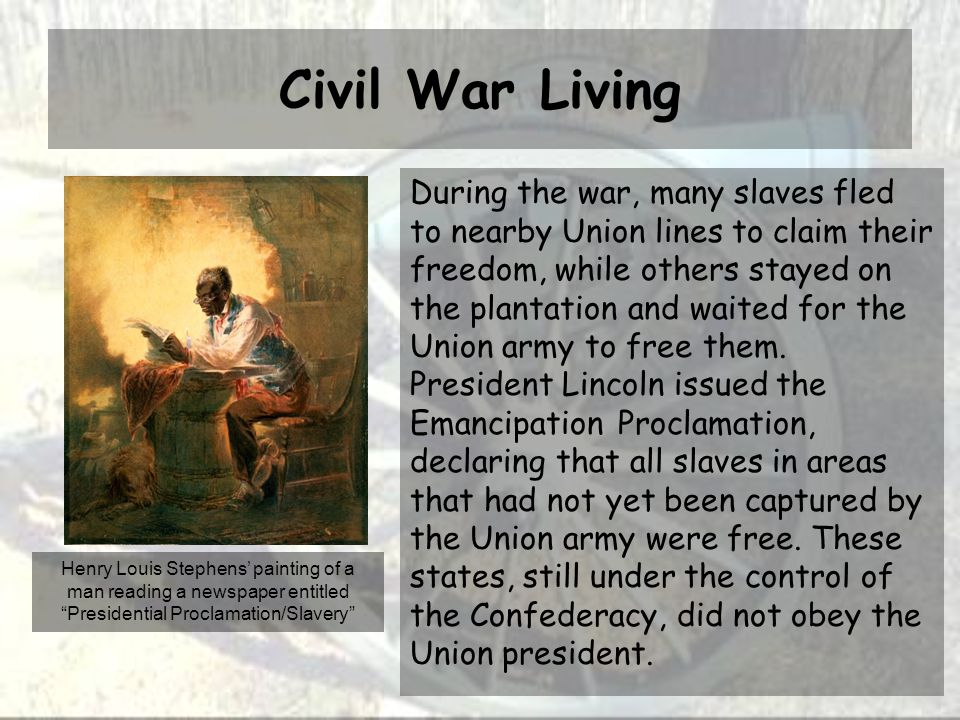 Civil War Living During the war, many slaves fled to nearby Union lines to claim their freedom, while others stayed on the plantation and waited for the Union army to free them.