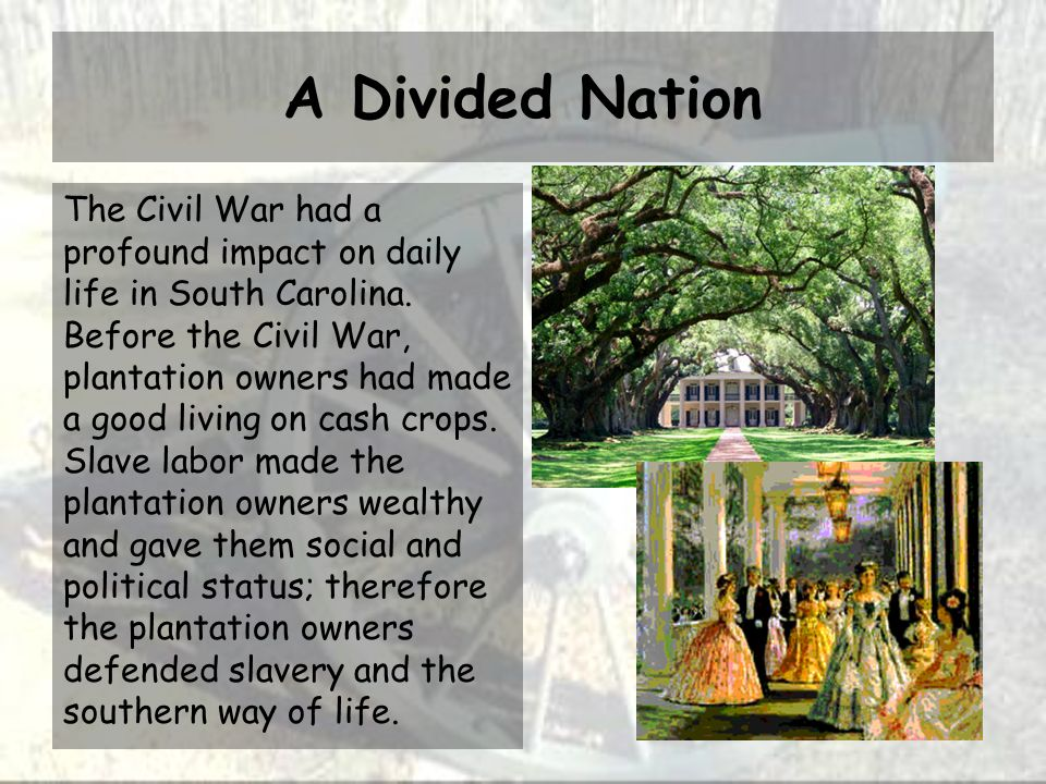 A Divided Nation The Civil War had a profound impact on daily life in South Carolina. Before the Civil War, plantation owners had made a good living o