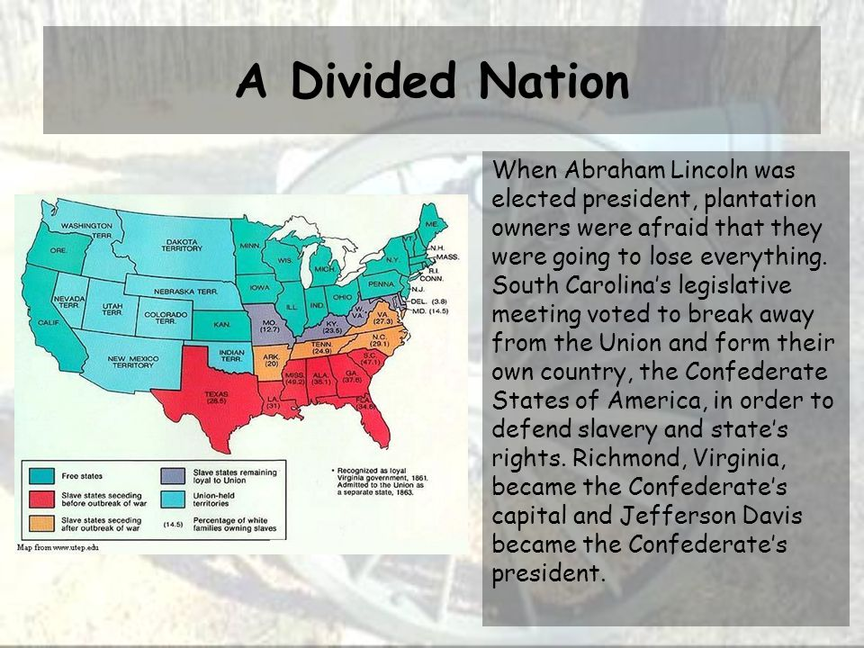 A Divided Nation When Abraham Lincoln was elected president, plantation owners were afraid that they were going to lose everything. South Carolina's l