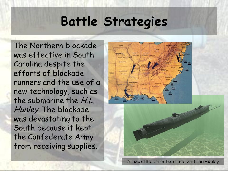 Battle Strategies The Northern blockade was effective in South Carolina despite the efforts of blockade runners and the use of a new technology, such as the submarine the H.L.
