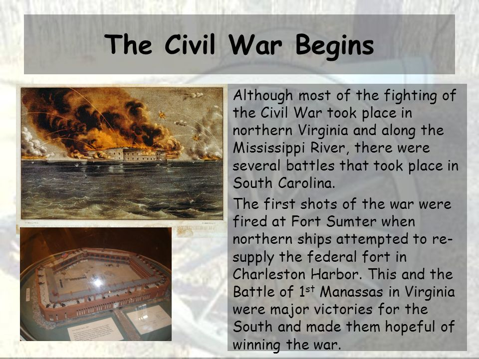 The Civil War Begins Although most of the fighting of the Civil War took place in northern Virginia and along the Mississippi River, there were several battles that took place in South Carolina.