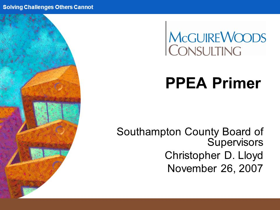 Solving Challenges Others Cannot PPEA Primer Southampton County Board of Supervisors Christopher D.
