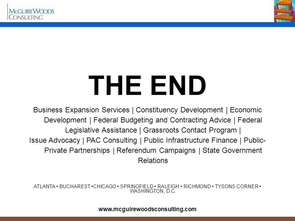 THE END Business Expansion Services | Constituency Development | Economic Development | Federal Budgeting and Contracting Advice | Federal Legislative Assistance | Grassroots Contact Program | Issue Advocacy | PAC Consulting | Public Infrastructure Finance | Public- Private Partnerships | Referendum Campaigns | State Government Relations ATLANTA BUCHAREST CHICAGO SPRINGFIELD RALEIGH RICHMOND TYSONS CORNER WASHINGTON, D.C.