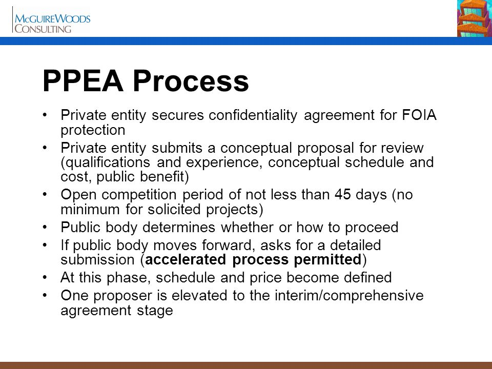PPEA Process Private entity secures confidentiality agreement for FOIA protection Private entity submits a conceptual proposal for review (qualifications and experience, conceptual schedule and cost, public benefit) Open competition period of not less than 45 days (no minimum for solicited projects) Public body determines whether or how to proceed If public body moves forward, asks for a detailed submission (accelerated process permitted) At this phase, schedule and price become defined One proposer is elevated to the interim/comprehensive agreement stage