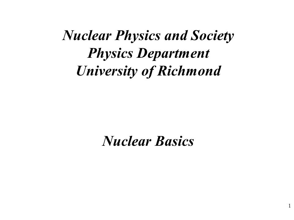 1 Nuclear Physics and Society Physics Department University of Richmond Nuclear Basics