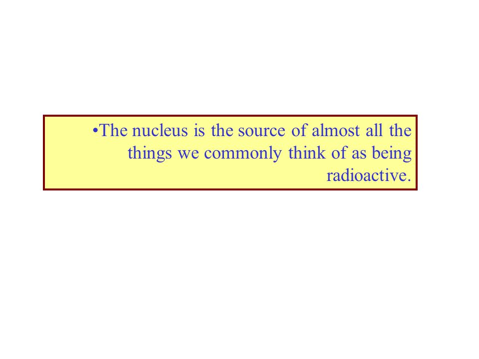 The nucleus is the source of almost all the things we commonly think of as being radioactive.