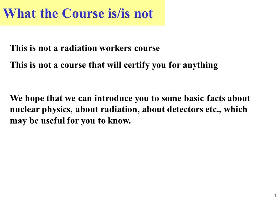 What the Course is/is not 4 This is not a radiation workers course This is not a course that will certify you for anything We hope that we can introduce you to some basic facts about nuclear physics, about radiation, about detectors etc., which may be useful for you to know.