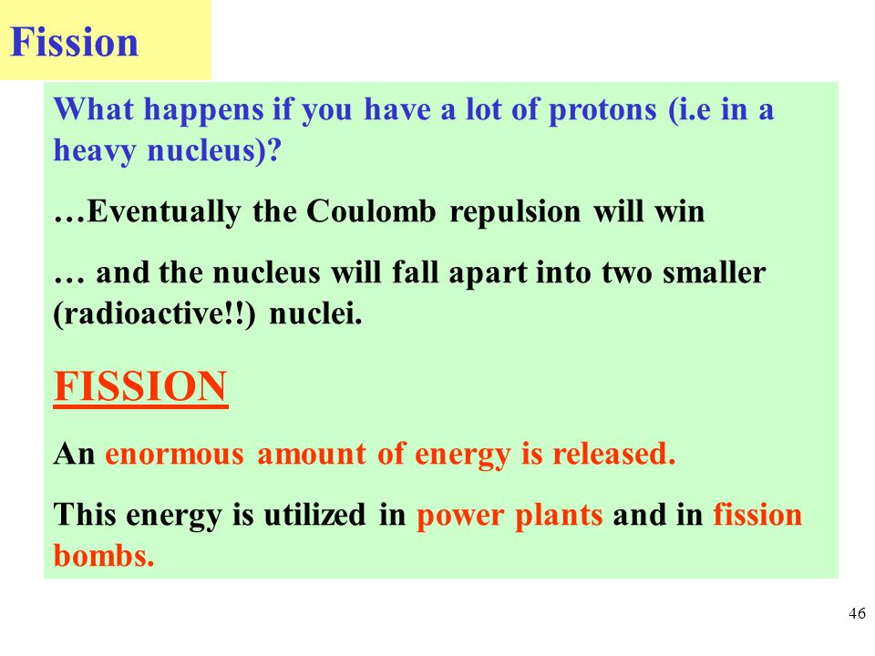 Fission 46 What happens if you have a lot of protons (i.e in a heavy nucleus).