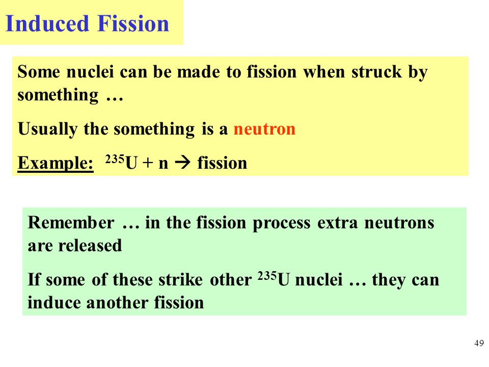 Induced Fission 49 Some nuclei can be made to fission when struck by something … Usually the something is a neutron Example: 235 U + n  fission Remember … in the fission process extra neutrons are released If some of these strike other 235 U nuclei … they can induce another fission