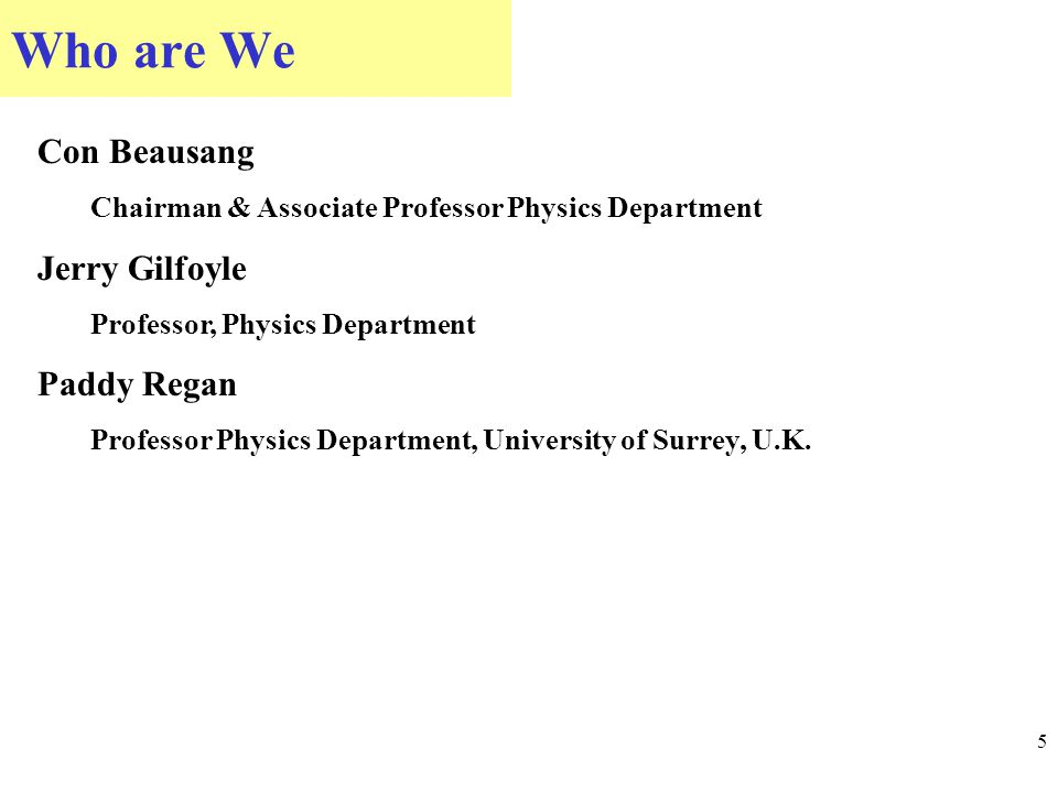 Who are We 5 Con Beausang Chairman & Associate Professor Physics Department Jerry Gilfoyle Professor, Physics Department Paddy Regan Professor Physics Department, University of Surrey, U.K.