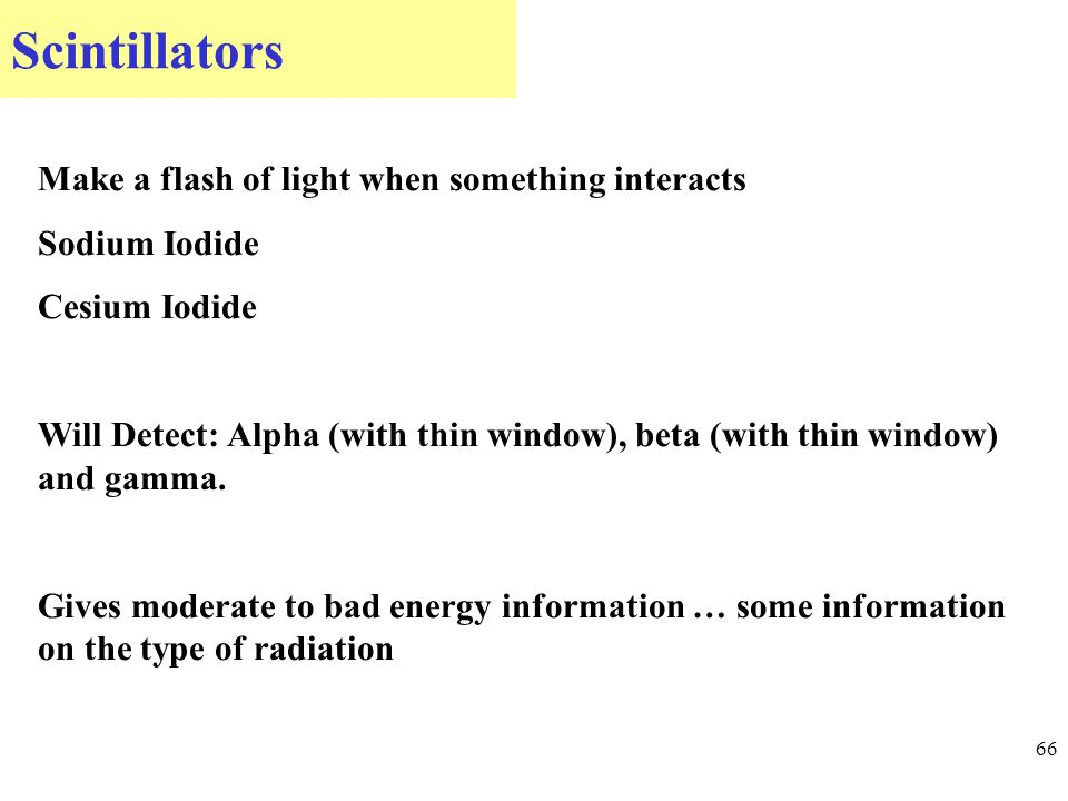 Scintillators 66 Make a flash of light when something interacts Sodium Iodide Cesium Iodide Will Detect: Alpha (with thin window), beta (with thin window) and gamma.
