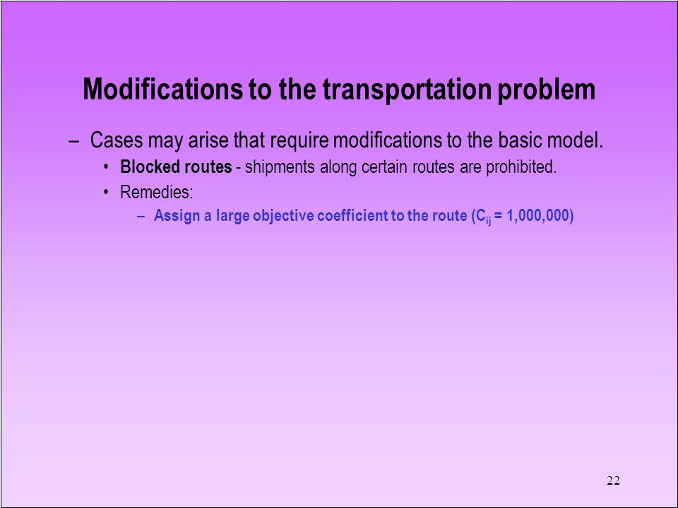 22 –Cases may arise that require modifications to the basic model. Blocked routes - shipments along certain routes are prohibited. Remedies: – Assign