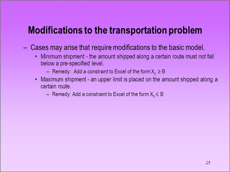 25 –Cases may arise that require modifications to the basic model. Minimum shipment - the amount shipped along a certain route must not fall below a p