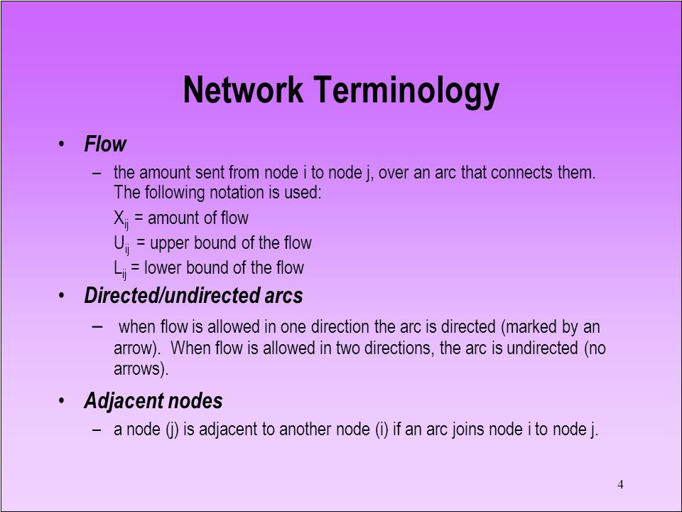4 Network Terminology Flow –the amount sent from node i to node j, over an arc that connects them. The following notation is used: X ij = amount of fl
